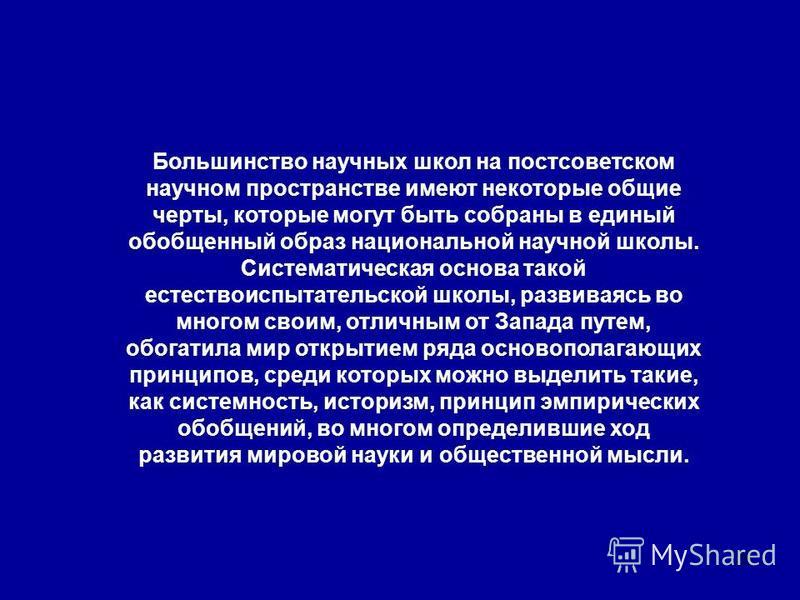 25 Большинство научных школ на постсоветском научном пространстве имеют некоторые общие черты, которые могут быть собраны в единый обобщенный образ национальной научной школы. Систематическая основа такой естествоиспытательской школы, развиваясь во м