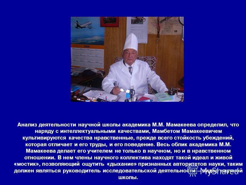 28 Анализ деятельности научной школы академика М.М. Мамакеева определил, что наряду с интеллектуальными качествами, Мамбетом Мамакеевичем культивируются качества нравственные, прежде всего стойкость убеждений, которая отличает и его труды, и его пове