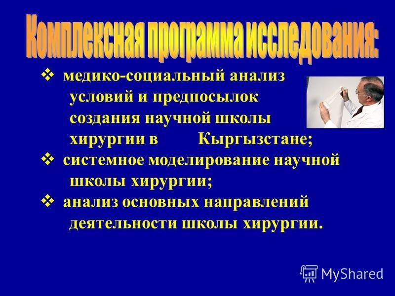8 медико-социальный анализ условий и предпосылок создания научной школы хирургии в Кыргызстане; системное моделирование научной школы хирургии; анализ основных направлений деятельности школы хирургии.