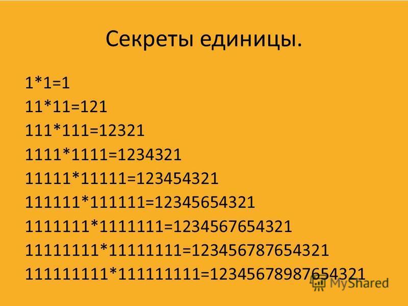 Секреты единицы. 1*1=1 11*11=121 111*111=12321 1111*1111=1234321 11111*11111=123454321 111111*111111=12345654321 1111111*1111111=1234567654321 11111111*11111111=123456787654321 111111111*111111111=12345678987654321