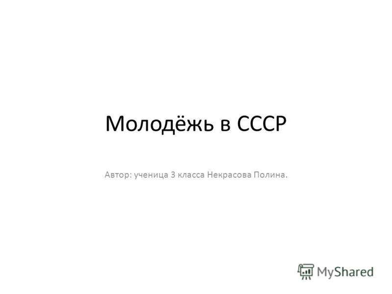 Молодёжь в СССР Автор: ученица 3 класса Некрасова Полина.