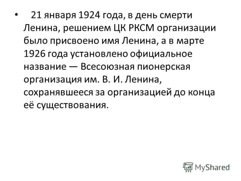 21 января 1924 года, в день смерти Ленина, решением ЦК РКСМ организации было присвоено имя Ленина, а в марте 1926 года установлено официальное название Всесоюзная пионерская организация им. В. И. Ленина, сохранявшееся за организацией до конца её суще