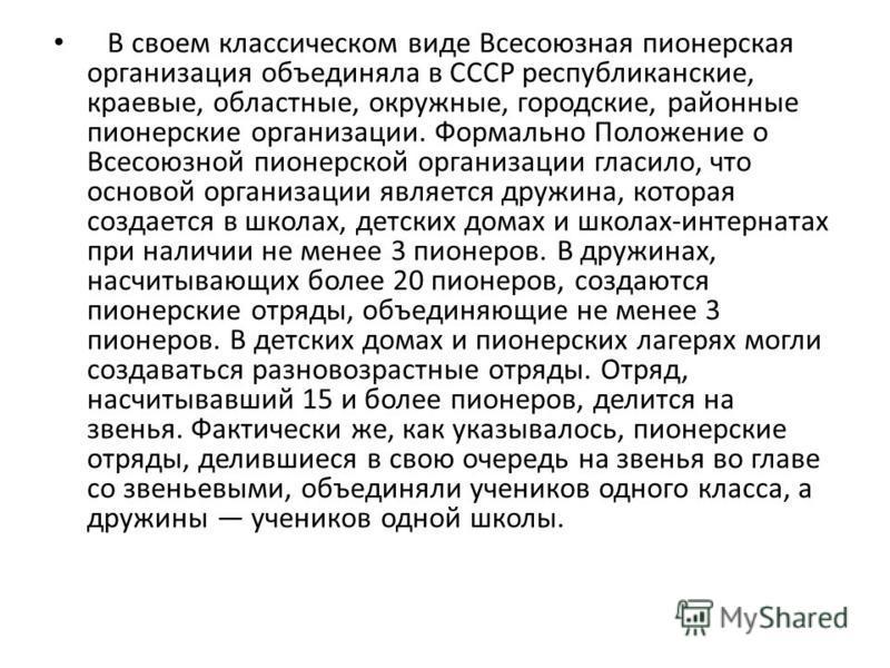 В своем классическом виде Всесоюзная пионерская организация объединяла в СССР республиканские, краевые, областные, окружные, городские, районные пионерские организации. Формально Положение о Всесоюзной пионерской организации гласило, что основой орга