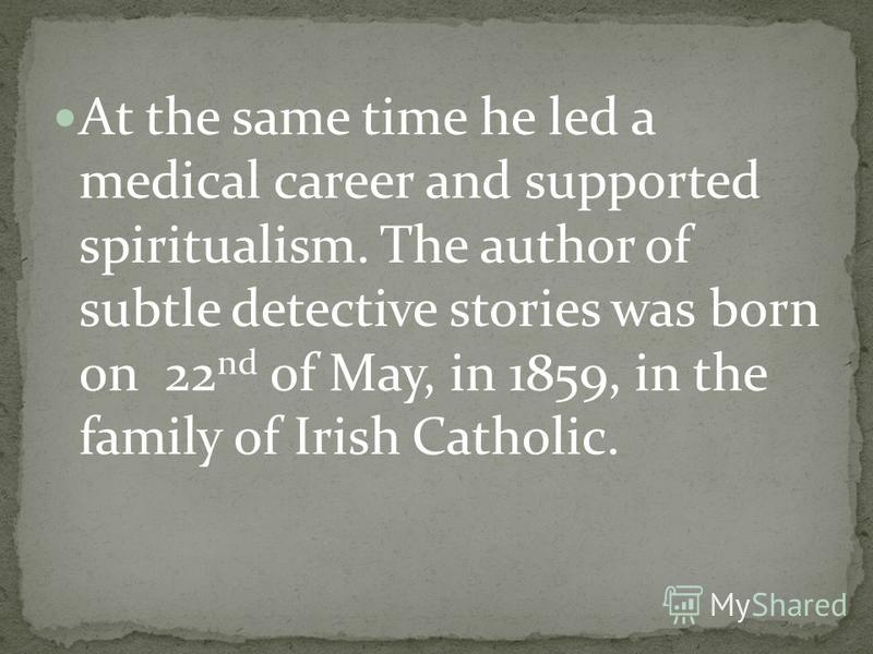 At the same time he led a medical career and supported spiritualism. The author of subtle detective stories was born on 22 nd of May, in 1859, in the family of Irish Catholic.
