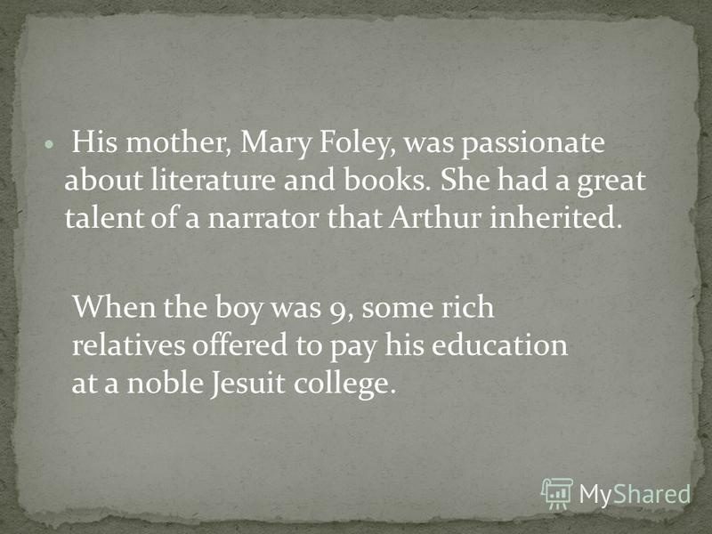 His mother, Mary Foley, was passionate about literature and books. She had a great talent of a narrator that Arthur inherited. When the boy was 9, some rich relatives offered to pay his education at a noble Jesuit college.