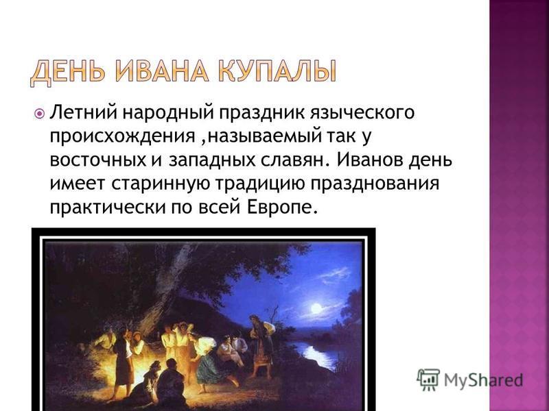 Летний народный праздник языческого происхождения,называемый так у восточных и западных славян. Иванов день имеет старинную традицию празднования практически по всей Европе.