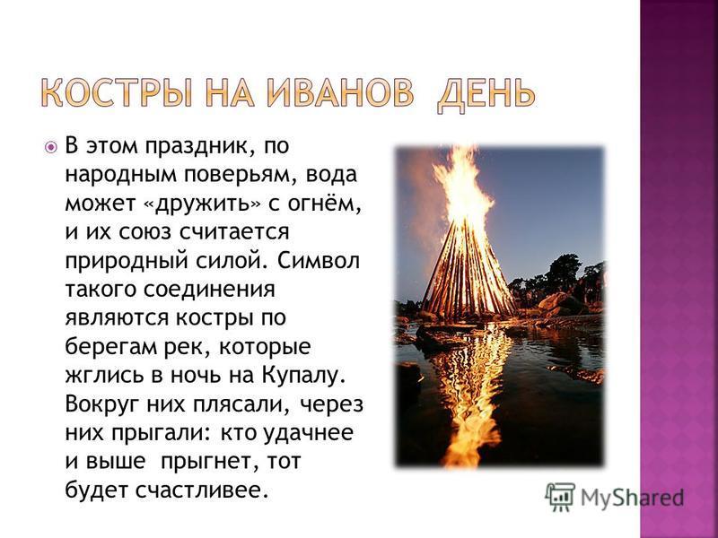 В этом праздник, по народным поверьям, вода может «дружить» с огнём, и их союз считается природный силой. Символ такого соединения являются костры по берегам рек, которые жглись в ночь на Купалу. Вокруг них плясали, через них прыгали: кто удачнее и в