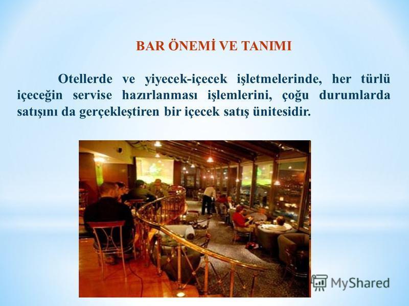 BAR ÖNEMİ VE TANIMI Otellerde ve yiyecek-içecek işletmelerinde, her türlü içeceğin servise hazırlanması işlemlerini, çoğu durumlarda satışını da gerçekleştiren bir içecek satış ünitesidir.
