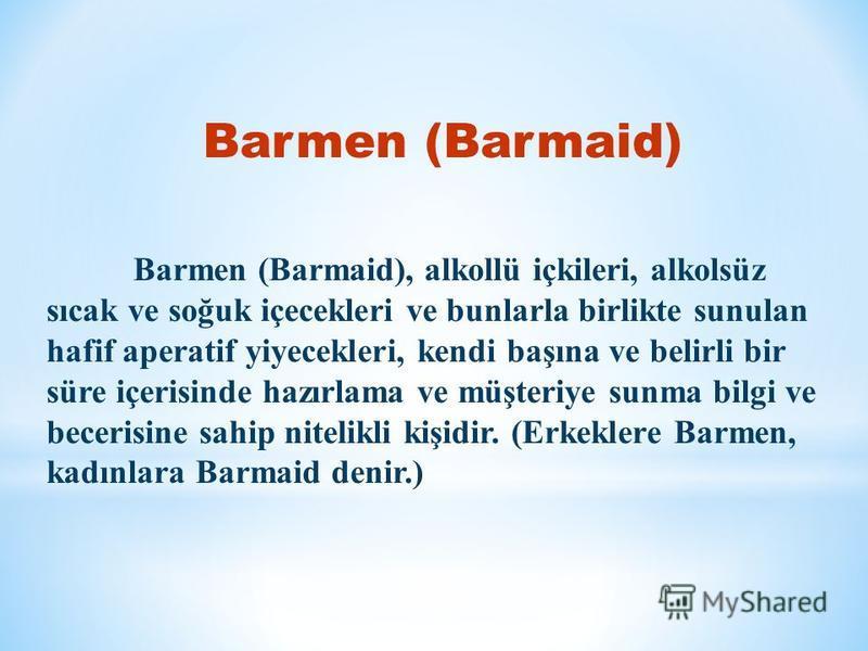 Barmen (Barmaid) Barmen (Barmaid), alkollü içkileri, alkolsüz sıcak ve soğuk içecekleri ve bunlarla birlikte sunulan hafif aperatif yiyecekleri, kendi başına ve belirli bir süre içerisinde hazırlama ve müşteriye sunma bilgi ve becerisine sahip niteli