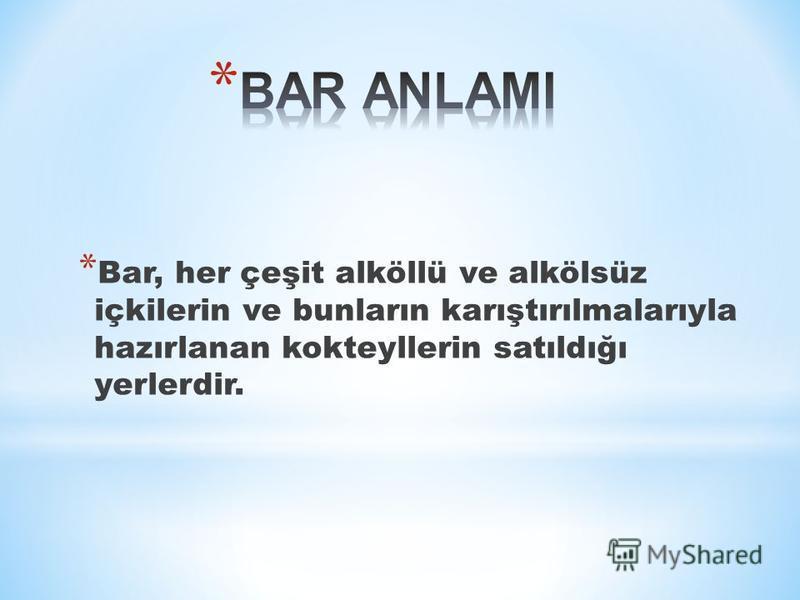 * Bar, her çeşit alköllü ve alkölsüz içkilerin ve bunların karıştırılmalarıyla hazırlanan kokteyllerin satıldığı yerlerdir.