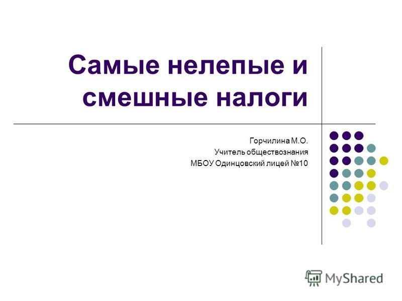 Самые нелепые и смешные налоги Горчилина М.О. Учитель обществознания МБОУ Одинцовский лицей 10