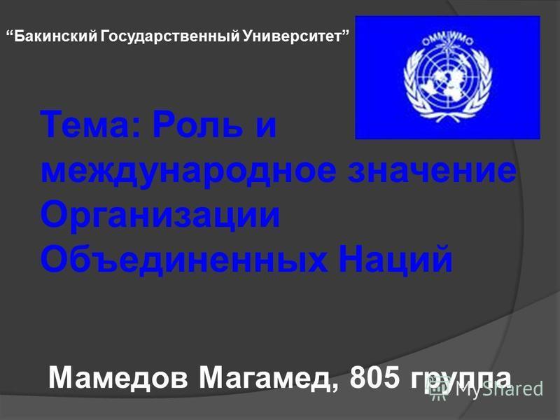 Тема: Роль и международное значение Организации Объединенных Наций Мамедов Магамед, 805 группа Бакинский Государственный Университет