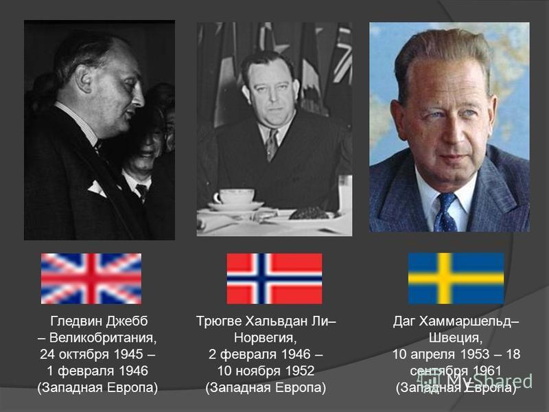 Гледвин Джебб – Великобритания, 24 октября 1945 – 1 февраля 1946 (Западная Европа) Трюгве Хальвдан Ли– Норвегия, 2 февраля 1946 – 10 ноября 1952 (Западная Европа) Даг Хаммаршельд– Швеция, 10 апреля 1953 – 18 сентября 1961 (Западная Европа)