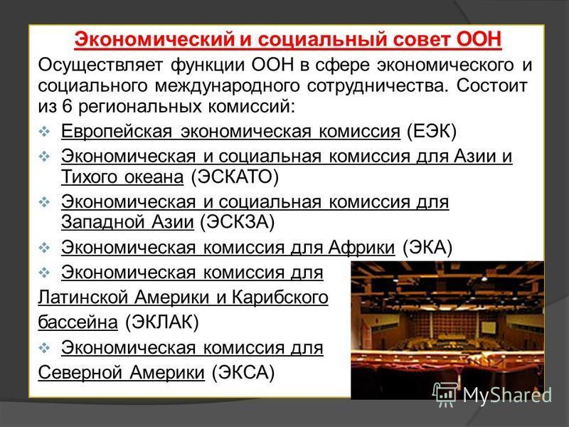Экономический и социальный совет ООН Осуществляет функции ООН в сфере экономического и социального международного сотрудничества. Состоит из 6 региональных комиссий: Европейская экономическая комиссия (ЕЭК) Экономическая и социальная комиссия для Ази
