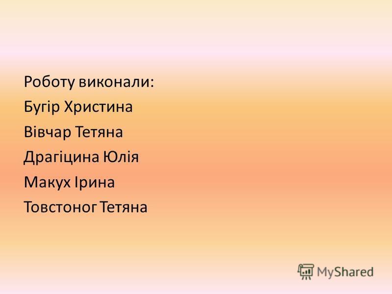 Роботу виконали: Бугір Христина Вівчар Тетяна Драгіцина Юлія Макух Ірина Товстоног Тетяна