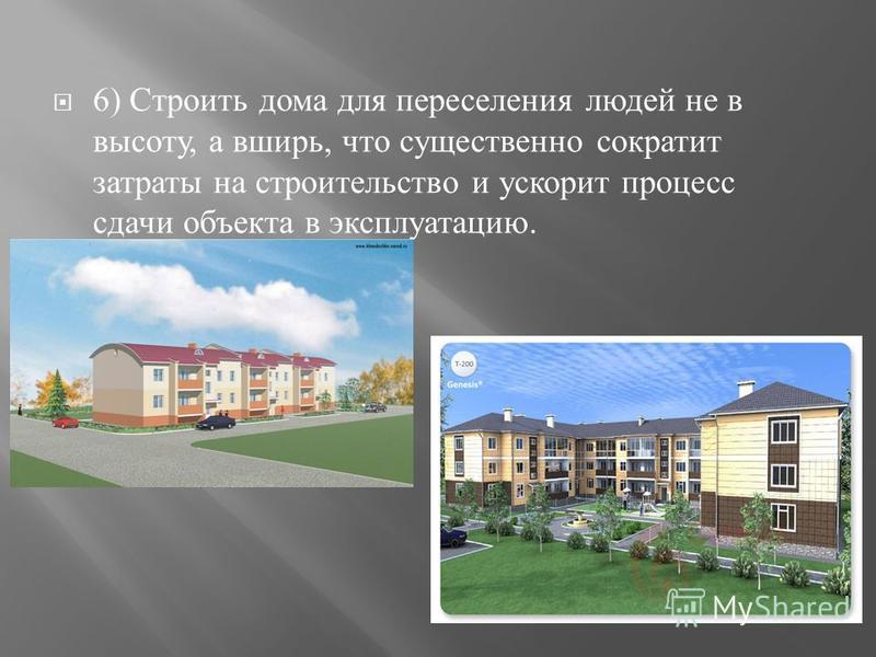 6) Строить дома для переселения людей не в высоту, а вширь, что существенно сократит затраты на строительство и ускорит процесс сдачи объекта в эксплуатацию.