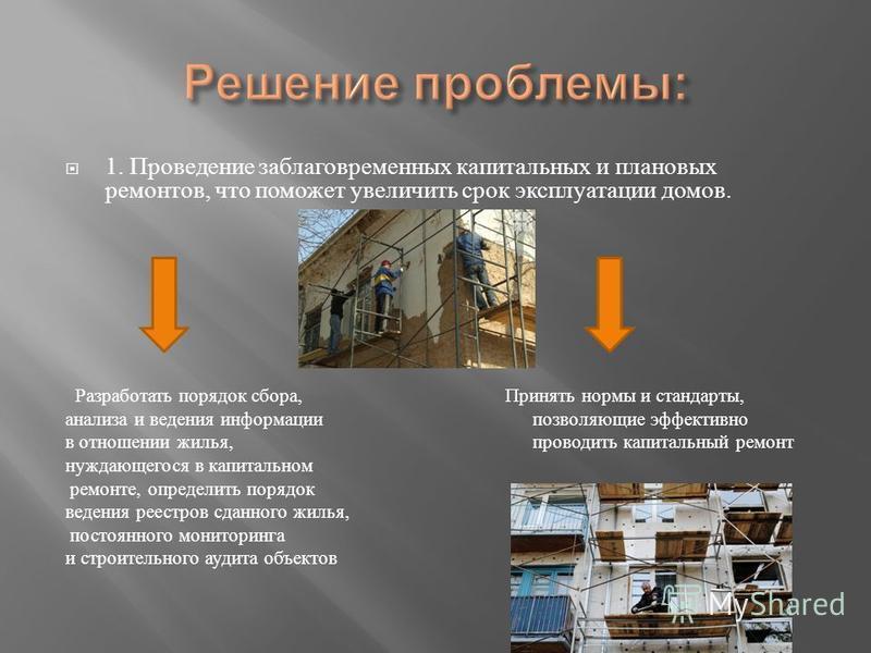 1. Проведение заблаговременных капитальных и плановых ремонтов, что поможет увеличить срок эксплуатации домов. Разработать порядок сбора, Принять нормы и стандарты, анализа и ведения информации позволяющие эффективно в отношении жилья, проводить капи