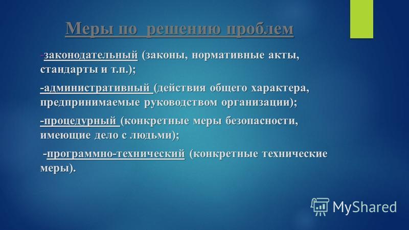 Меры по решению проблем -законодательный (законы, нормативные акты, стандарты и т.п.); -административный (действия общего характера, предпринимаемые руководством организации); -процедурный (конкретные меры безопасности, имеющие дело с людьми); -прогр