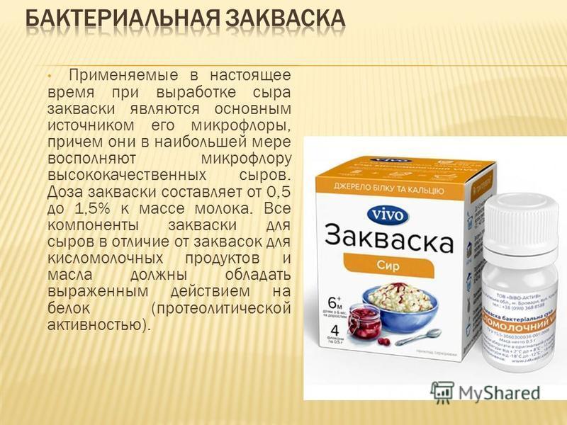 Применяемые в настоящее время при выработке сыра закваски являются основным источником его микрофлоры, причем они в наибольшей мере восполняют микрофлору высококачественных сыров. Доза закваски составляет от 0,5 до 1,5% к массе молока. Все компоненты