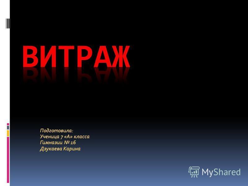 Подготовила: Ученица 7 «А» класса Гимназии 16 Дзукаева Карина