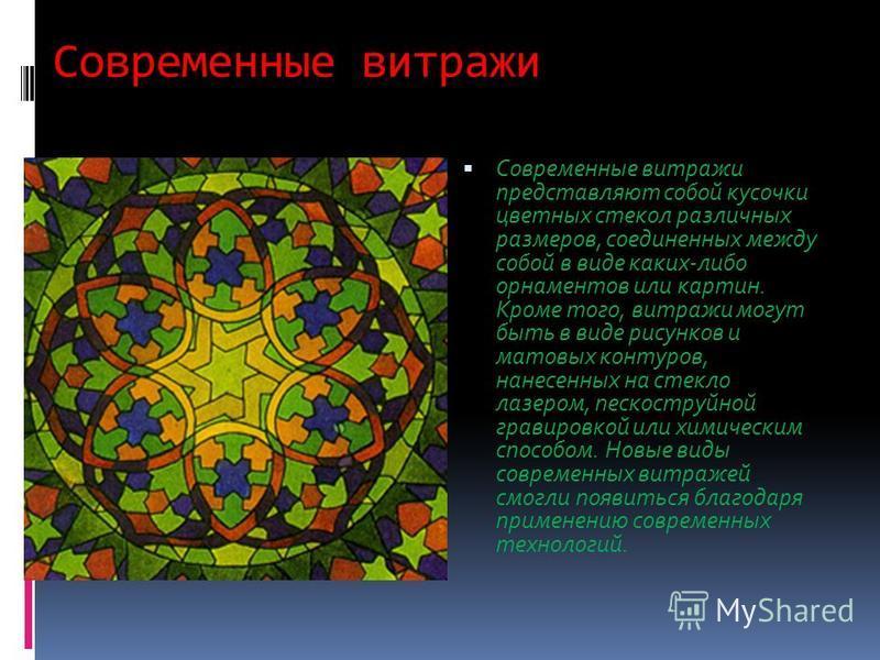 Современные витражи Современные витражи представляют собой кусочки цветных стекол различных размеров, соединенных между собой в виде каких-либо орнаментов или картин. Кроме того, витражи могут быть в виде рисунков и матовых контуров, нанесенных на ст
