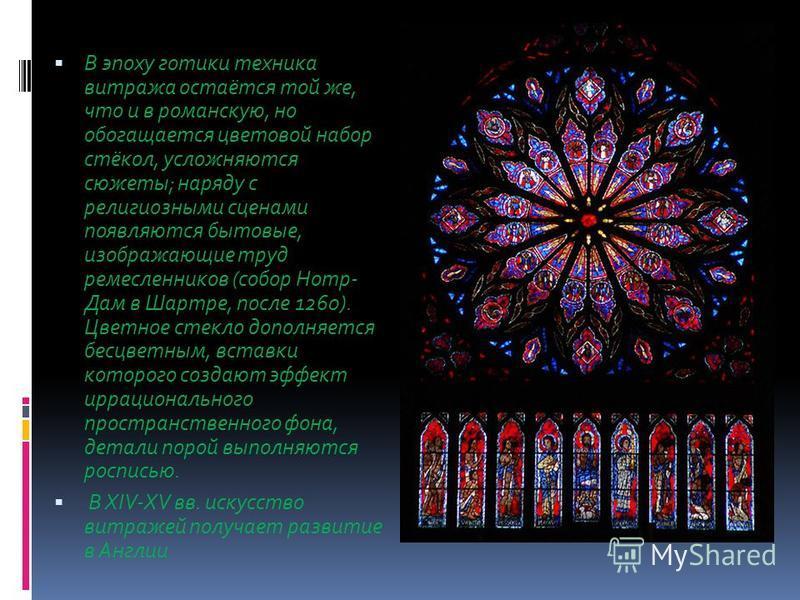 В эпоху готики техника витража остаётся той же, что и в романскую, но обогащается цветовой набор стёкол, усложняются сюжеты; наряду с религиозными сценами появляются бытовые, изображающие труд ремесленников (собор Нотр- Дам в Шартре, после 1260). Цве