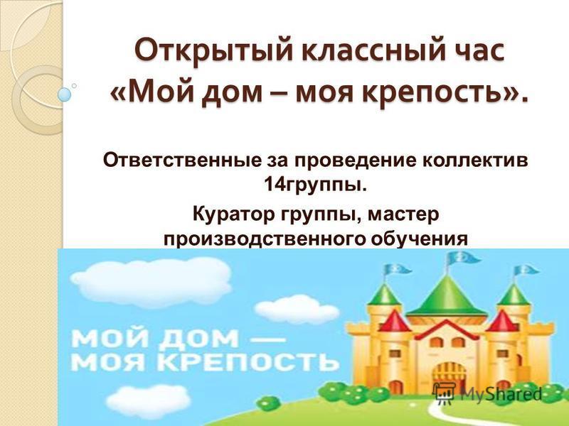 Открытый классный час « Мой дом – моя крепость ». Ответственные за проведение коллектив 14 группы. Куратор группы, мастер производственного обучения