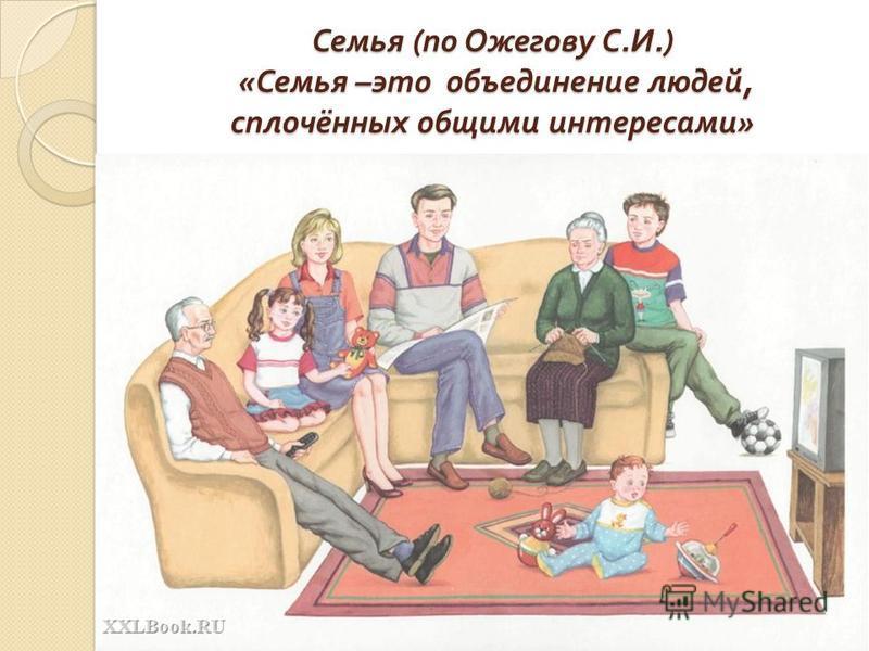 Семья ( по Ожегову С. И.) « Семья – это объединение людей, сплочённых общими интересами »