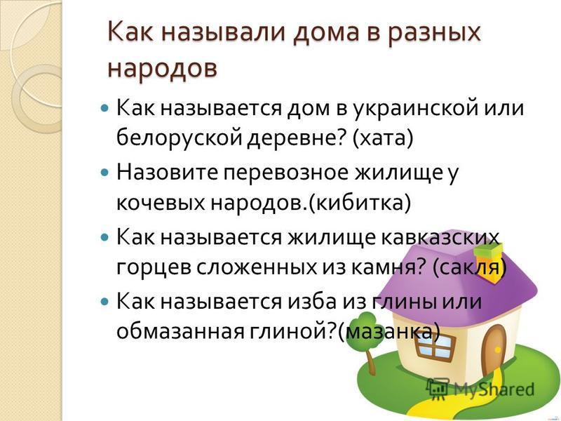 Как называли дома в разных народов Как называется дом в украинской или белоруской деревне ? ( хата ) Назовите перевозное жилище у кочевых народов.( кибитка ) Как называется жилище кавказских горцев сложенных из камня ? ( сакля ) Как называется изба и