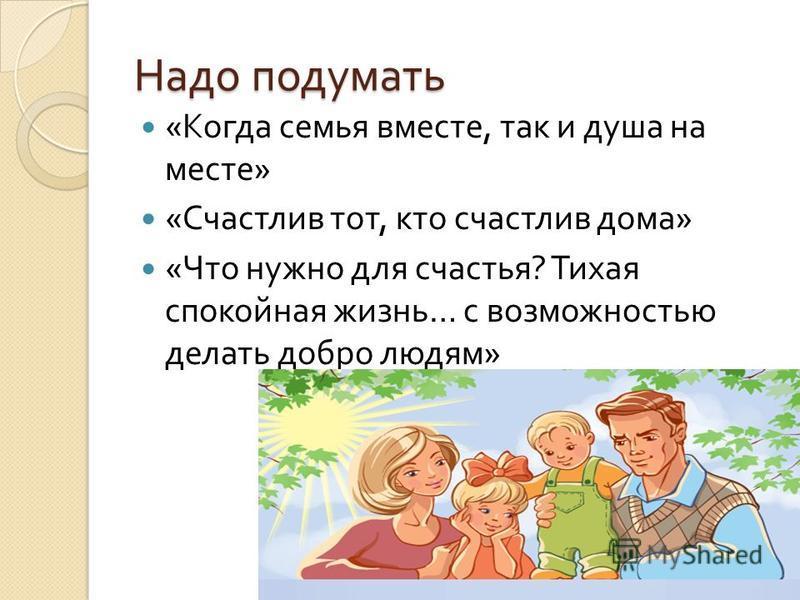Надо подумать « Когда семья вместе, так и душа на месте » « Счастлив тот, кто счастлив дома » « Что нужно для счастья ? Тихая спокойная жизнь … с возможностью делать добро людям »