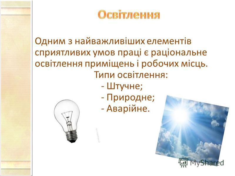 Одним з найважливіших елементів сприятливих умов праці є раціональне освітлення приміщень і робочих місць. Типи освітлення: - Штучне; - Природне; - Аварійне.