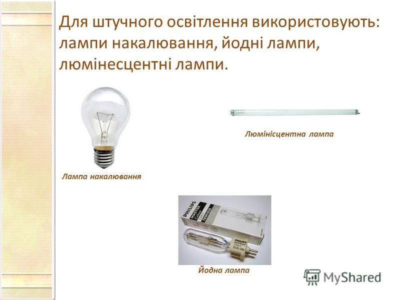 Для штучного освітлення використовують: лампи накалювання, йодні лампи, люмінесцентні лампи. Лампа накалювання Люмінісцентна лампа Йодна лампа
