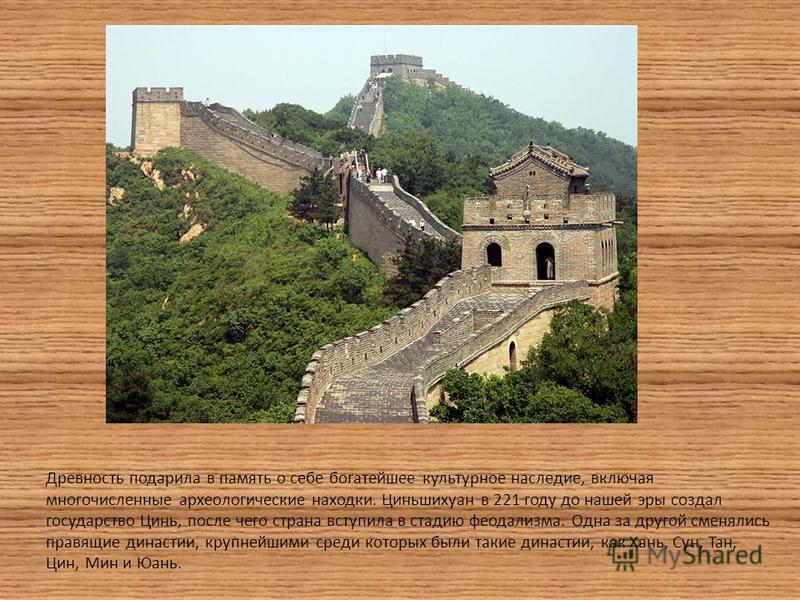 Древность подарила в память о себе богатейшее культурное наследие, включая многочисленные археологические находки. Циньшихуан в 221 году до нашей эры создал государство Цинь, после чего страна вступила в стадию феодализма. Одна за другой сменялись пр