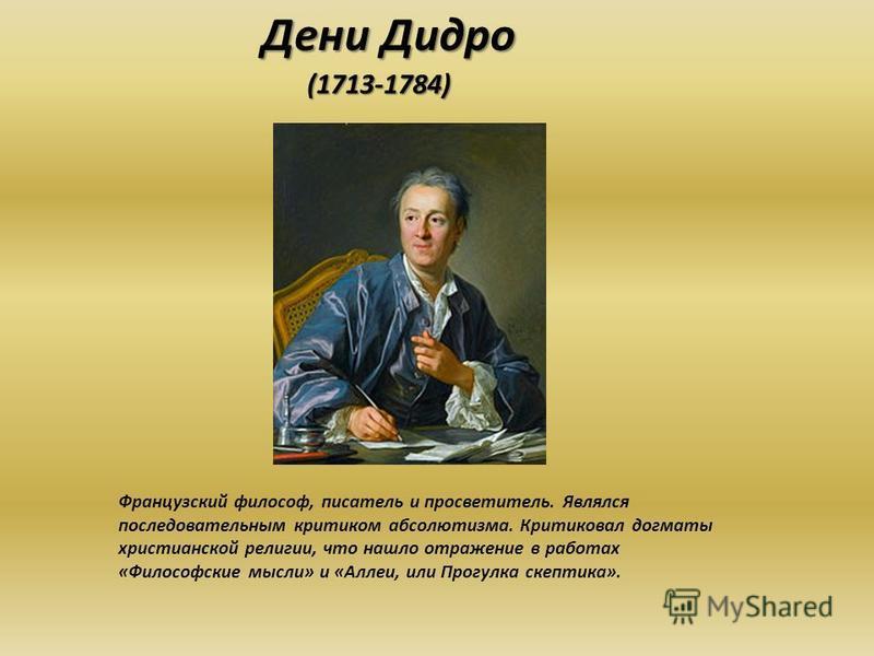 Дени Дидро (1713-1784) Французский философ, писатель и просветитель. Являлся последовательным критиком абсолютизма. Критиковал догматы христианской религии, что нашло отражение в работах «Философские мысли» и «Аллеи, или Прогулка скептика».