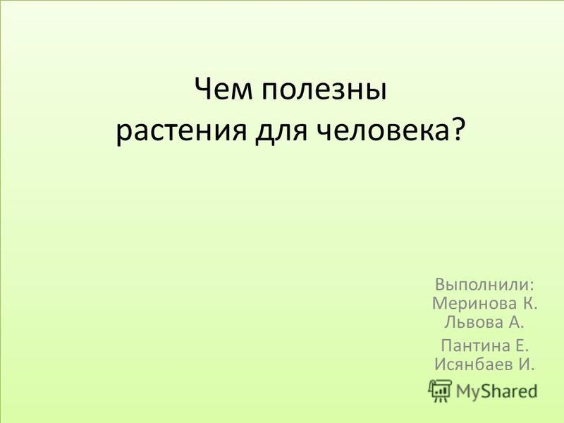 Чем полезны растения для человека? Выполнили: Меринова К. Львова А. Пантина Е. Исянбаев И.