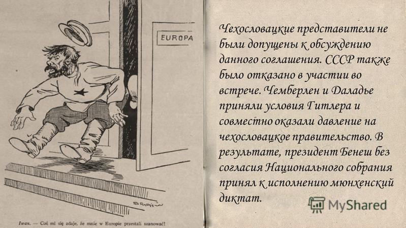 . Чехословацкие представители не были допущены к обсуждению данного соглашения. СССР также было отказано в участии во встрече. Чемберлен и Даладье приняли условия Гитлера и совместно оказали давление на чехословацкое правительство. В результате, през