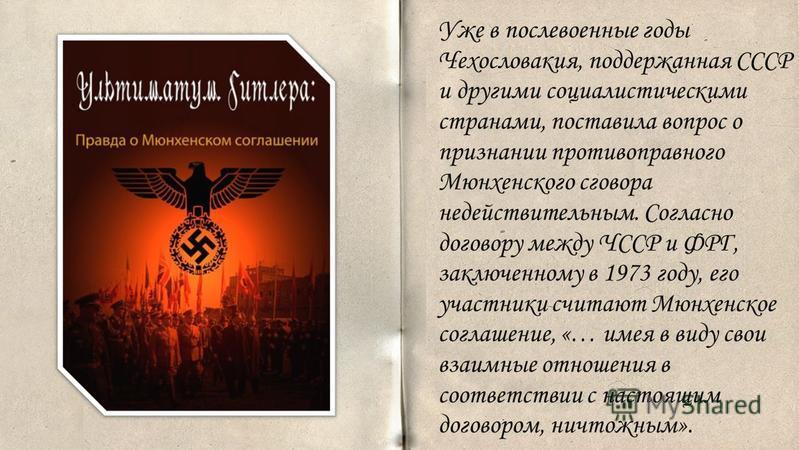 . Уже в послевоенные годы Чехословакия, поддержанная СССР и другими социалистическими странами, поставила вопрос о признании противоправного Мюнхенского сговора недействительным. Согласно договору между ЧССР и ФРГ, заключенному в 1973 году, его участ