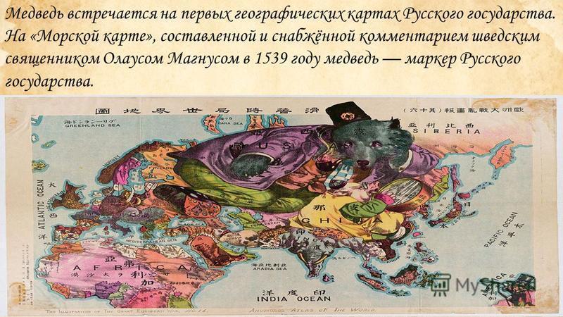 Медведь встречается на первых географических картах Русского государства. На «Морской карте», составленной и снабжённой комментарием шведским священником Олаусом Магнусом в 1539 году медведь маркер Русского государства.