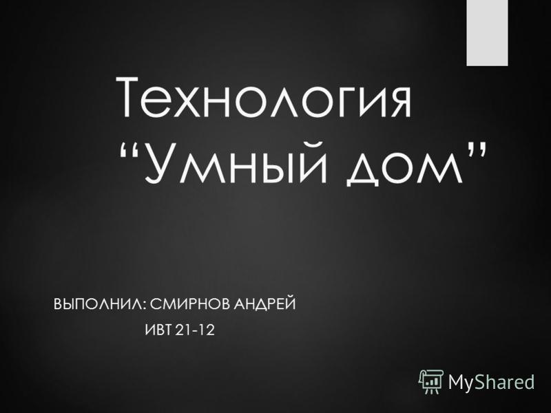 Технология Умный дом ВЫПОЛНИЛ: СМИРНОВ АНДРЕЙ ИВТ 21-12
