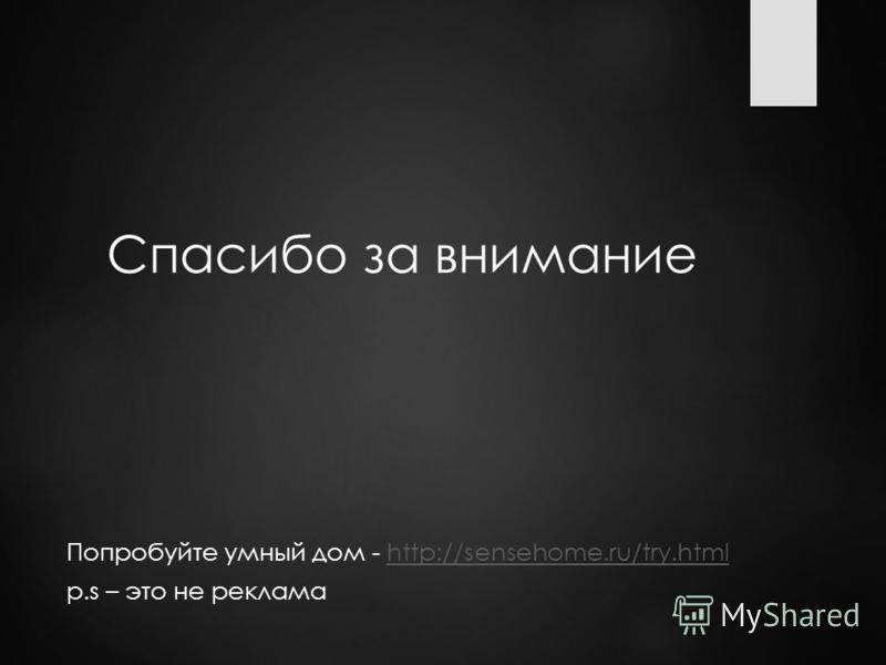 Спасибо за внимание Попробуйте умный дом - http://sensehome.ru/try.htmlhttp://sensehome.ru/try.html p.s – это не реклама
