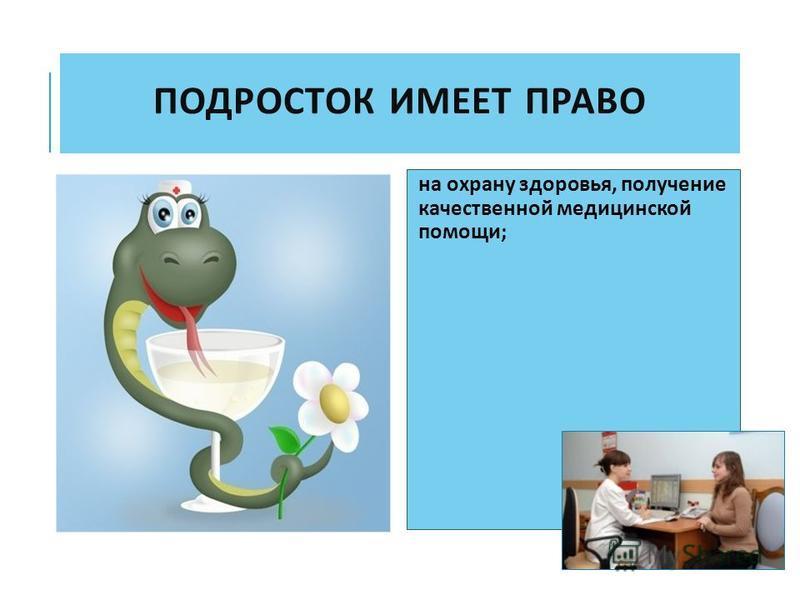 ПОДРОСТОК ИМЕЕТ ПРАВО на охрану здоровья, получение качественной медицинской помощи ;
