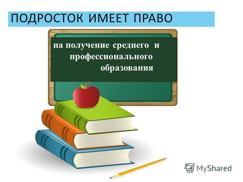 ПОДРОСТОК ИМЕЕТ ПРАВО на получение среднего и профессионального образования