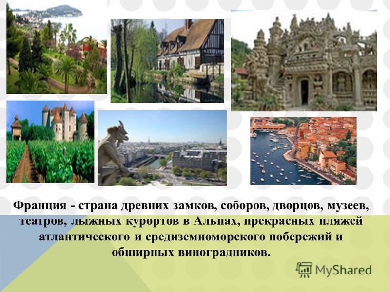 Франция - страна древних замков, соборов, дворцов, музеев, театров, лыжных курортов в Альпах, прекрасных пляжей атлантического и средиземноморского побережий и обширных виноградников.