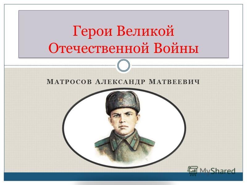 М АТРОСОВ А ЛЕКСАНДР М АТВЕЕВИЧ Герои Великой Отечественной Войны