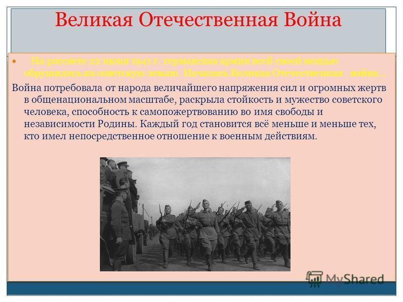 Великая Отечественная Война На рассвете 22 июня 1941 г. германская армия всей своей мощью обрушилась на советскую землю. Началась Великая Отечественная война… Война потребовала от народа величайшего напряжения сил и огромных жертв в общенациональном