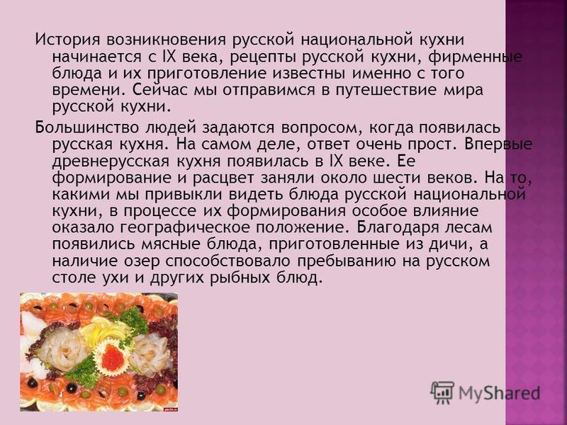 История возникновения русской национальной кухни начинается с IX века, рецепты русской кухни, фирменные блюда и их приготовление известны именно с того времени. Сейчас мы отправимся в путешествие мира русской кухни. Большинство людей задаются вопросо
