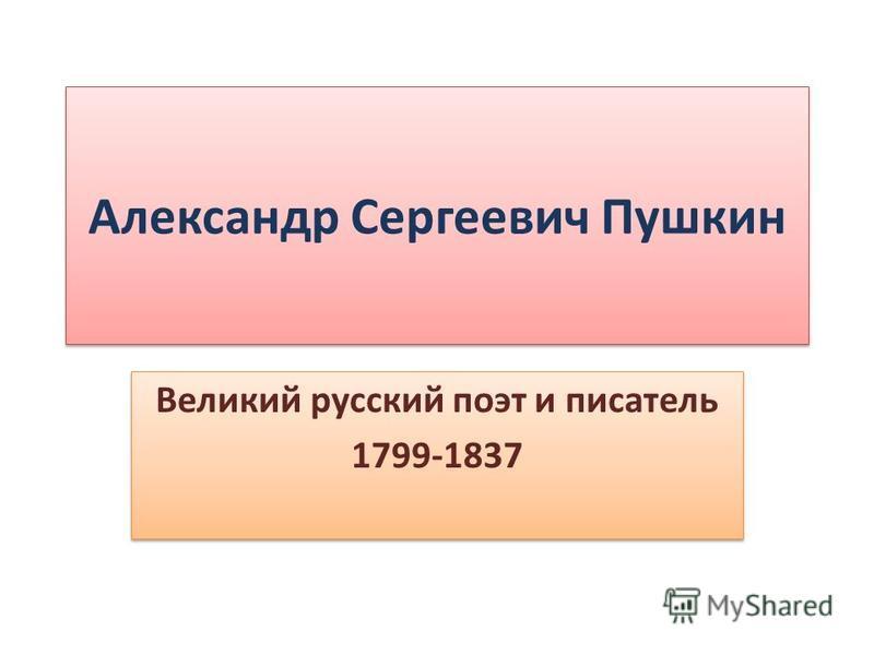 Александр Сергеевич Пушкин Великий русский поэт и писатель 1799-1837 Великий русский поэт и писатель 1799-1837