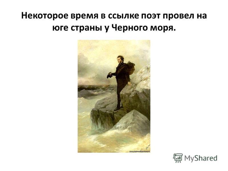 Некоторое время в ссылке поэт провел на юге страны у Черного моря.