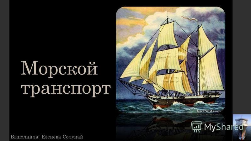 Морской транспорт Выполнила: Езенева Солунай