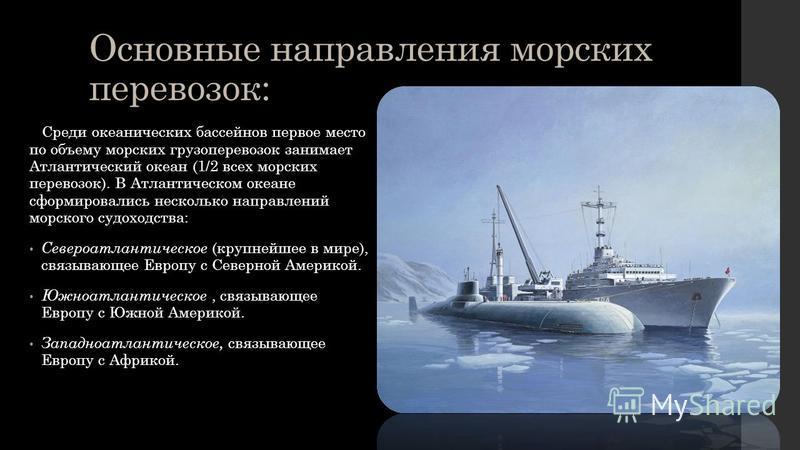 Основные направления морских перевозок: Среди океанических бассейнов первое место по объему морских грузоперевозок занимает Атлантический океан (1/2 всех морских перевозок). В Атлантическом океане сформировались несколько направлений морского судоход